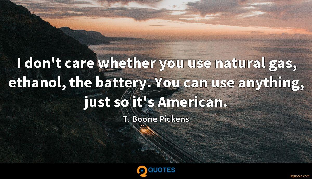 I don't care whether you use natural gas, ethanol, the battery. You can use anything, just so it's American.