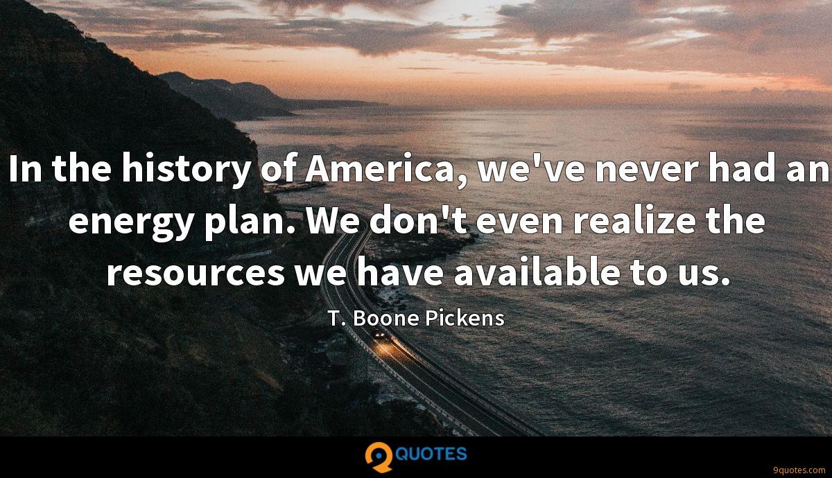 In the history of America, we've never had an energy plan. We don't even realize the resources we have available to us.
