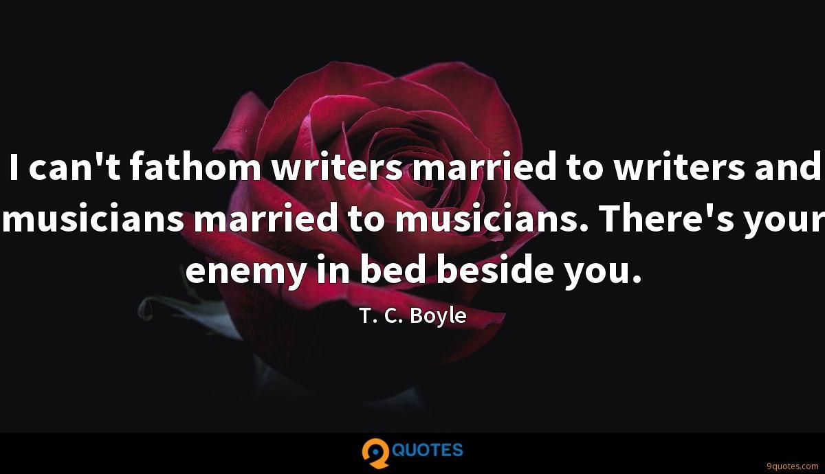 I can't fathom writers married to writers and musicians married to musicians. There's your enemy in bed beside you.