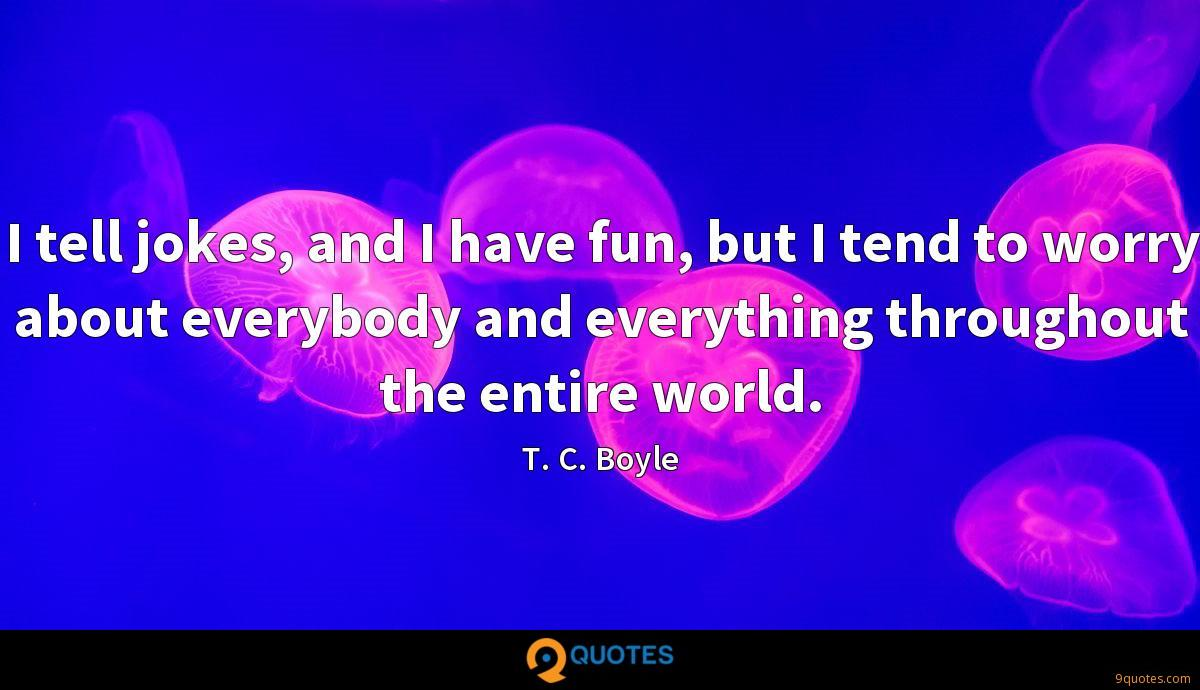 I tell jokes, and I have fun, but I tend to worry about everybody and everything throughout the entire world.