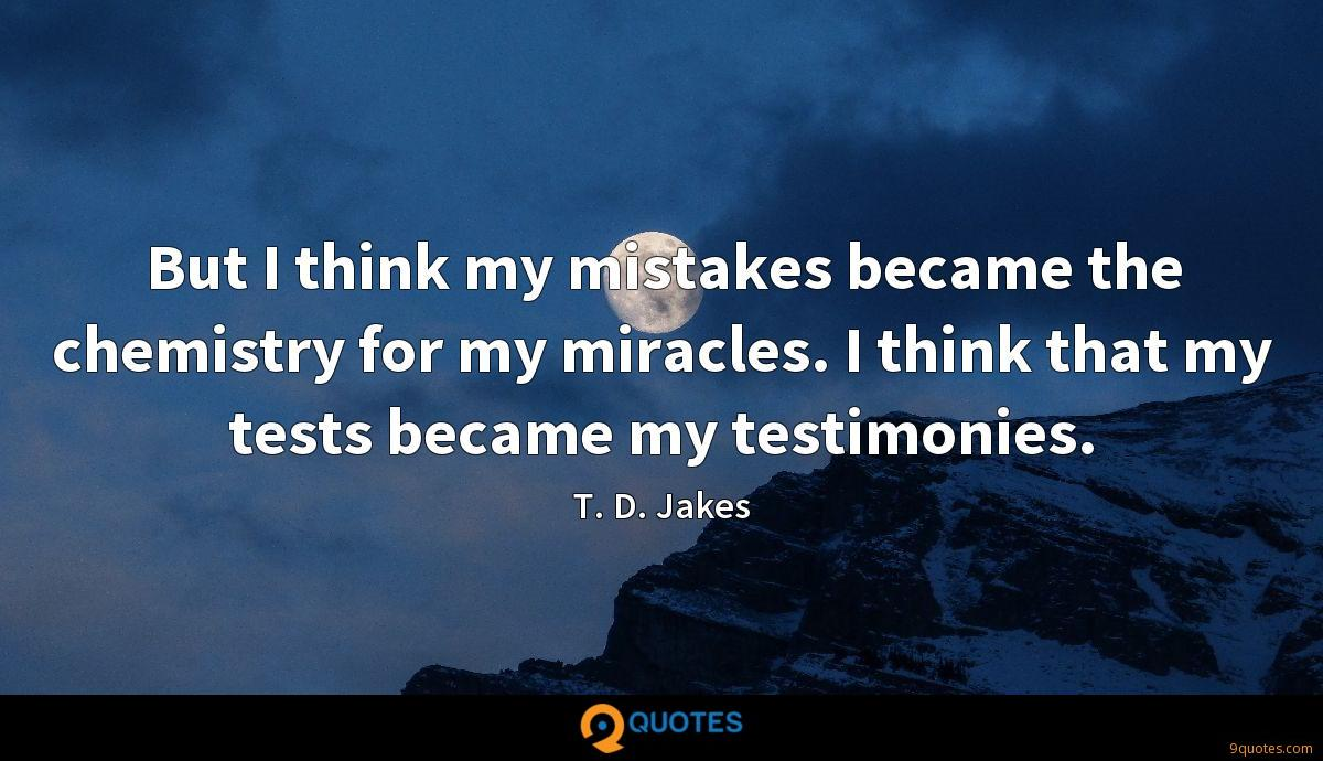 But I think my mistakes became the chemistry for my miracles. I think that my tests became my testimonies.