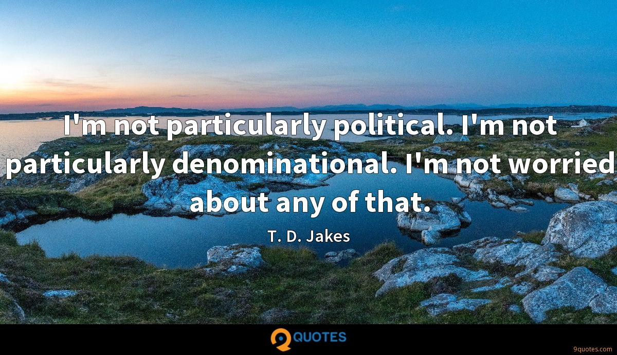 I'm not particularly political. I'm not particularly denominational. I'm not worried about any of that.