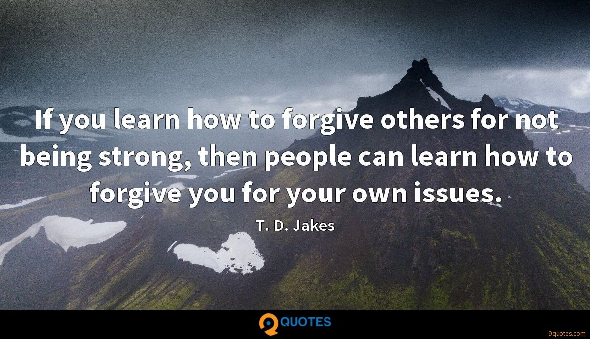 If you learn how to forgive others for not being strong, then people can learn how to forgive you for your own issues.