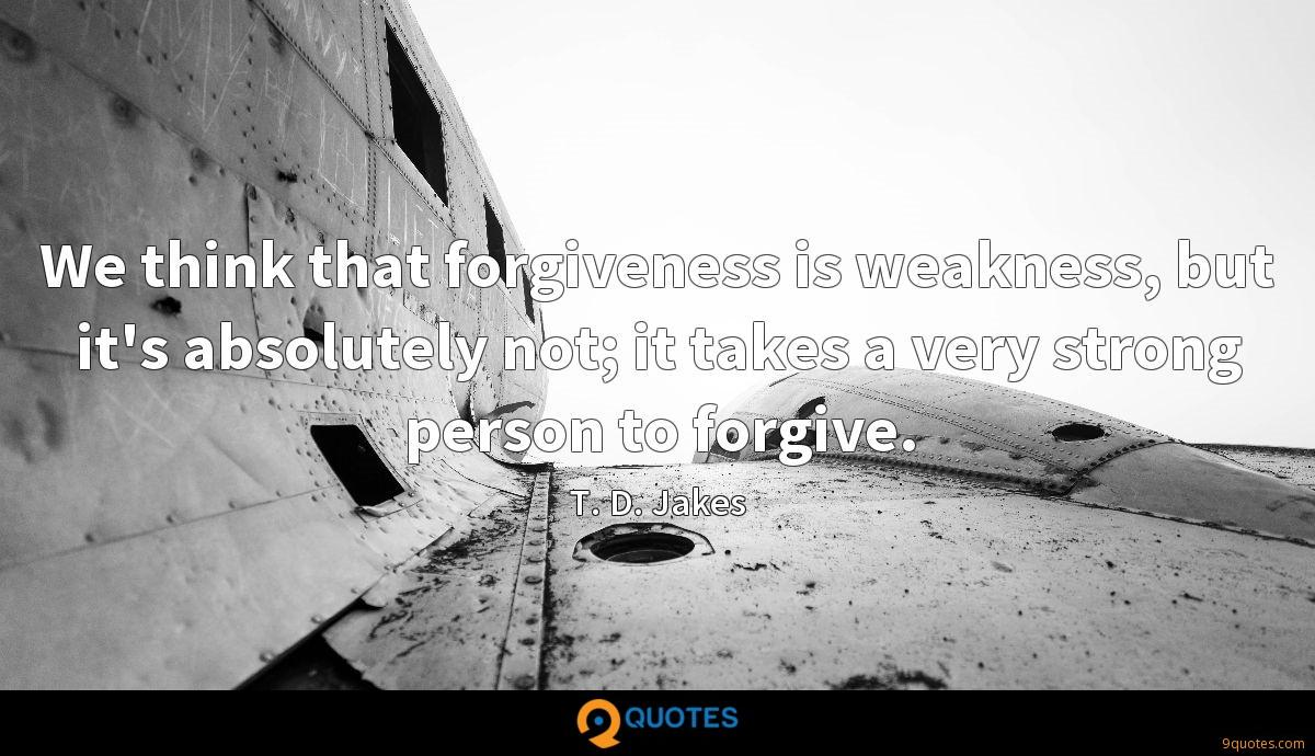 We think that forgiveness is weakness, but it's absolutely not; it takes a very strong person to forgive.