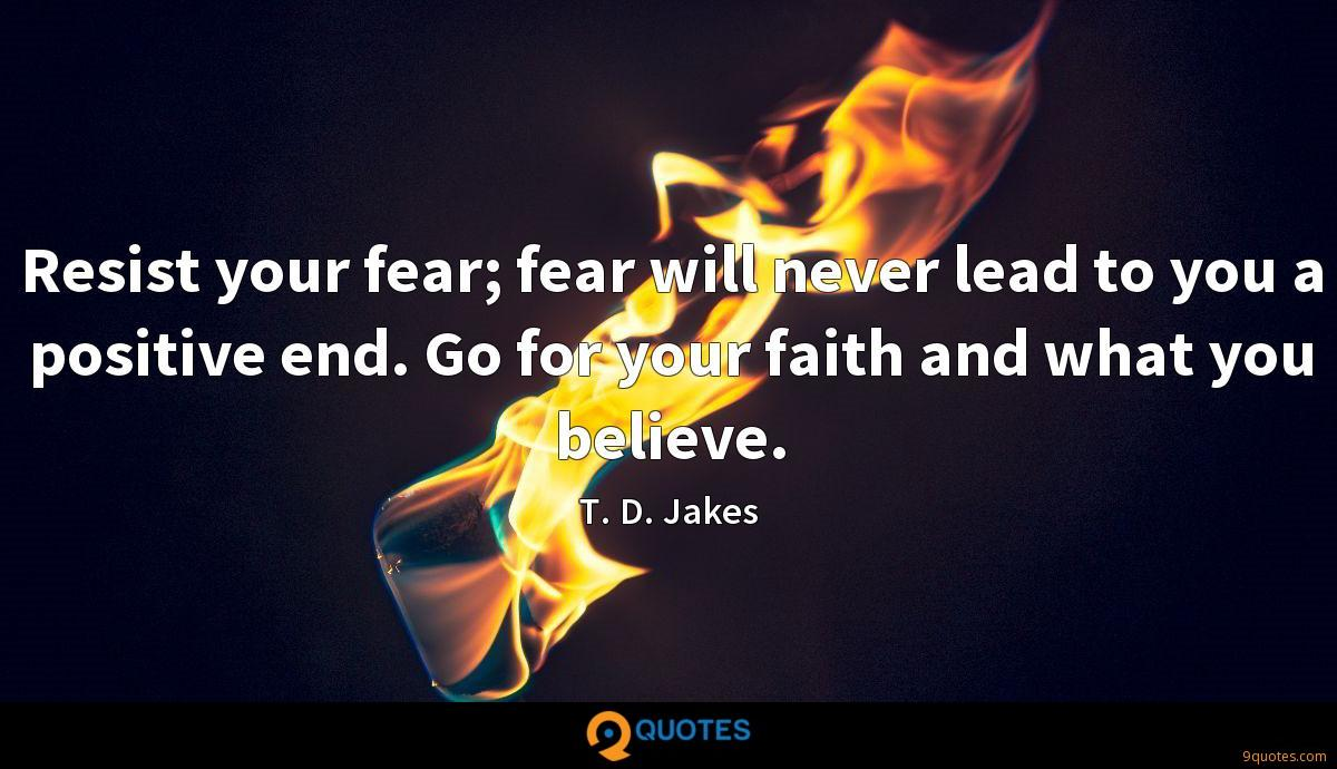Resist your fear; fear will never lead to you a positive end. Go for your faith and what you believe.