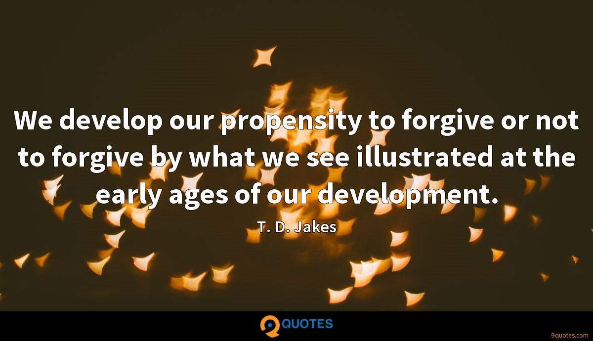 We develop our propensity to forgive or not to forgive by what we see illustrated at the early ages of our development.