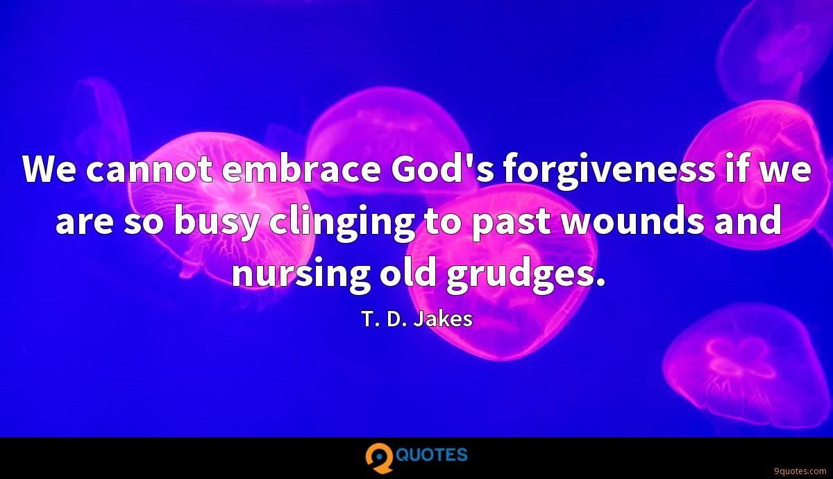 We cannot embrace God's forgiveness if we are so busy clinging to past wounds and nursing old grudges.