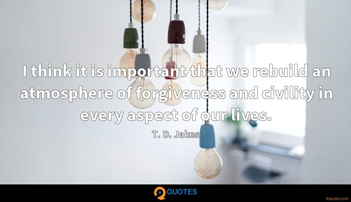 I think it is important that we rebuild an atmosphere of forgiveness and civility in every aspect of our lives.