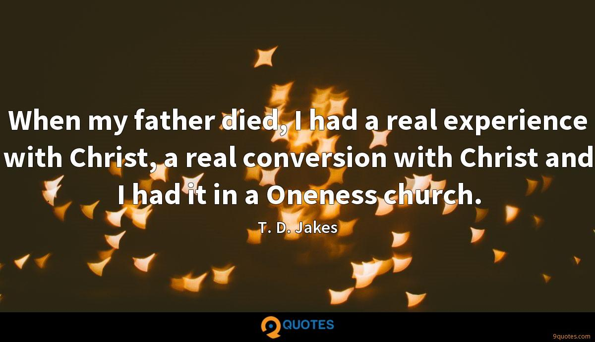When my father died, I had a real experience with Christ, a real conversion with Christ and I had it in a Oneness church.