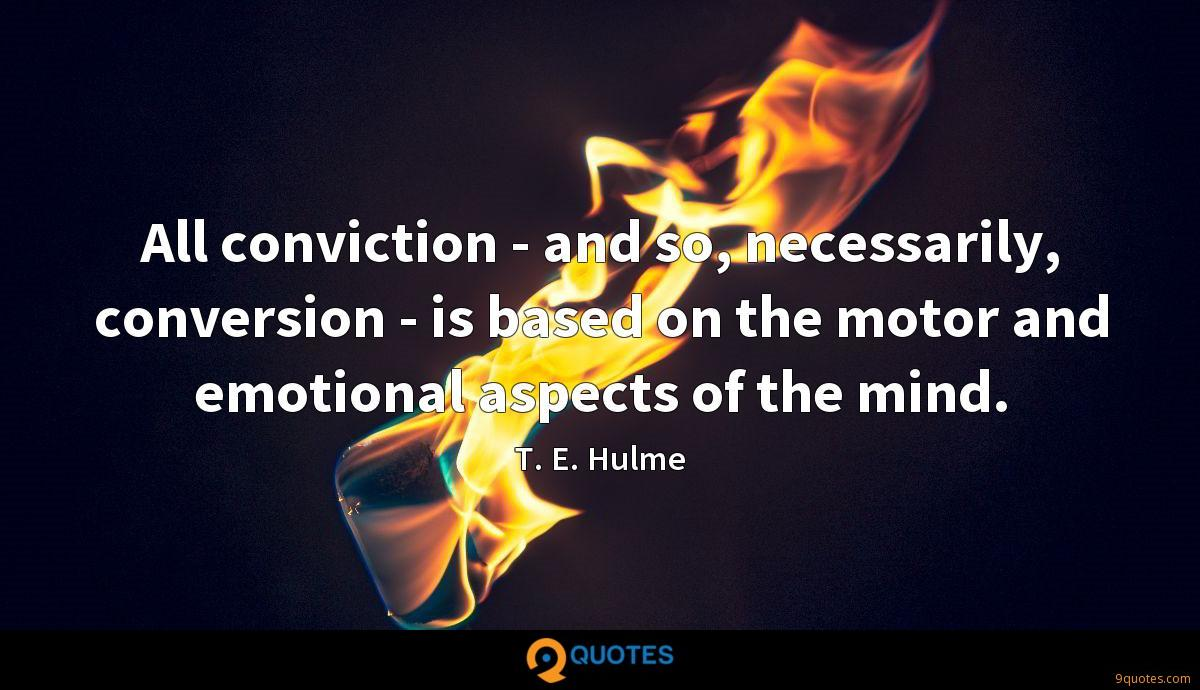 All conviction - and so, necessarily, conversion - is based on the motor and emotional aspects of the mind.