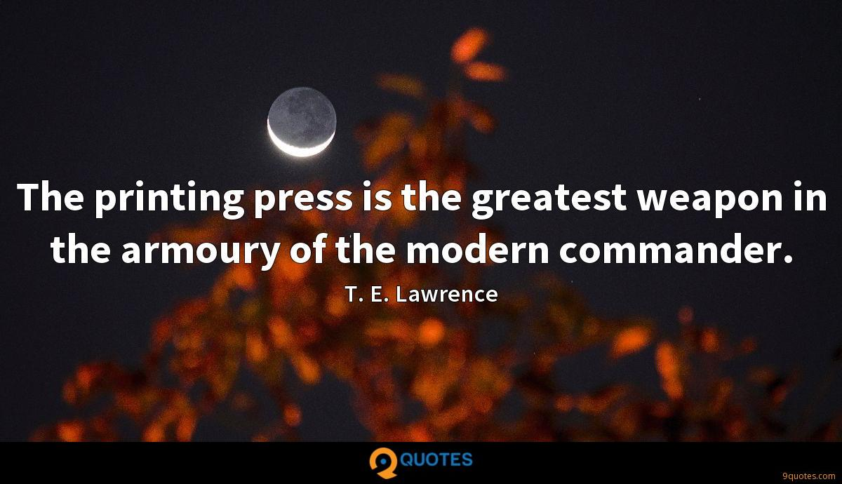 The printing press is the greatest weapon in the armoury of the modern commander.