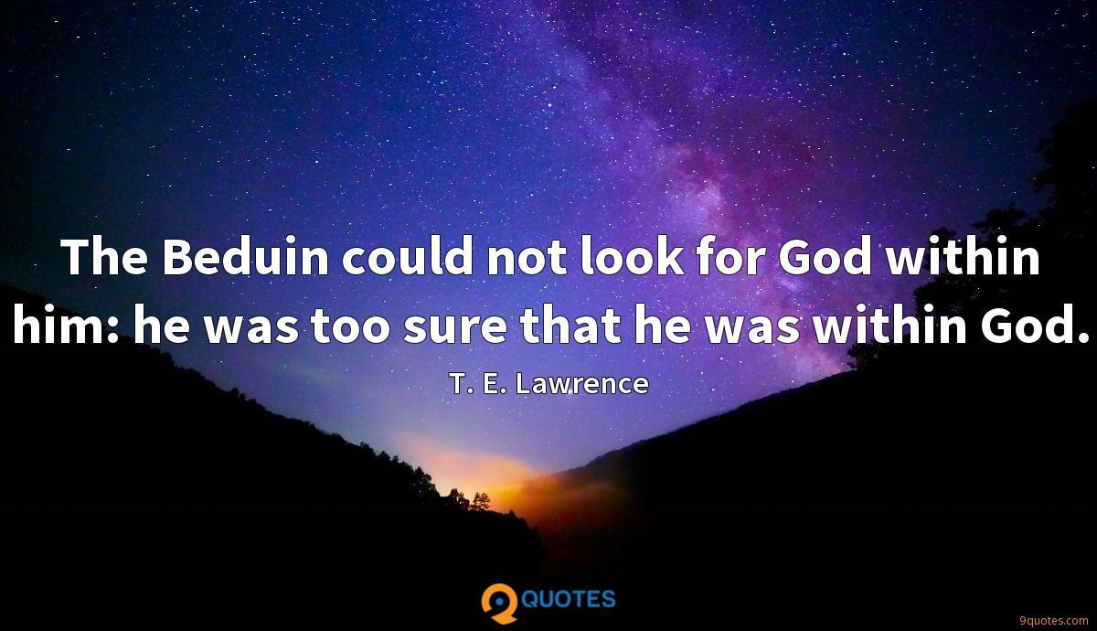 The Beduin could not look for God within him: he was too sure that he was within God.