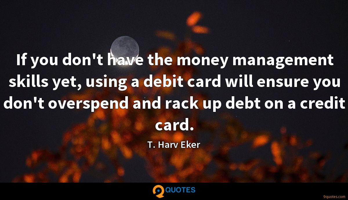 If you don't have the money management skills yet, using a debit card will ensure you don't overspend and rack up debt on a credit card.