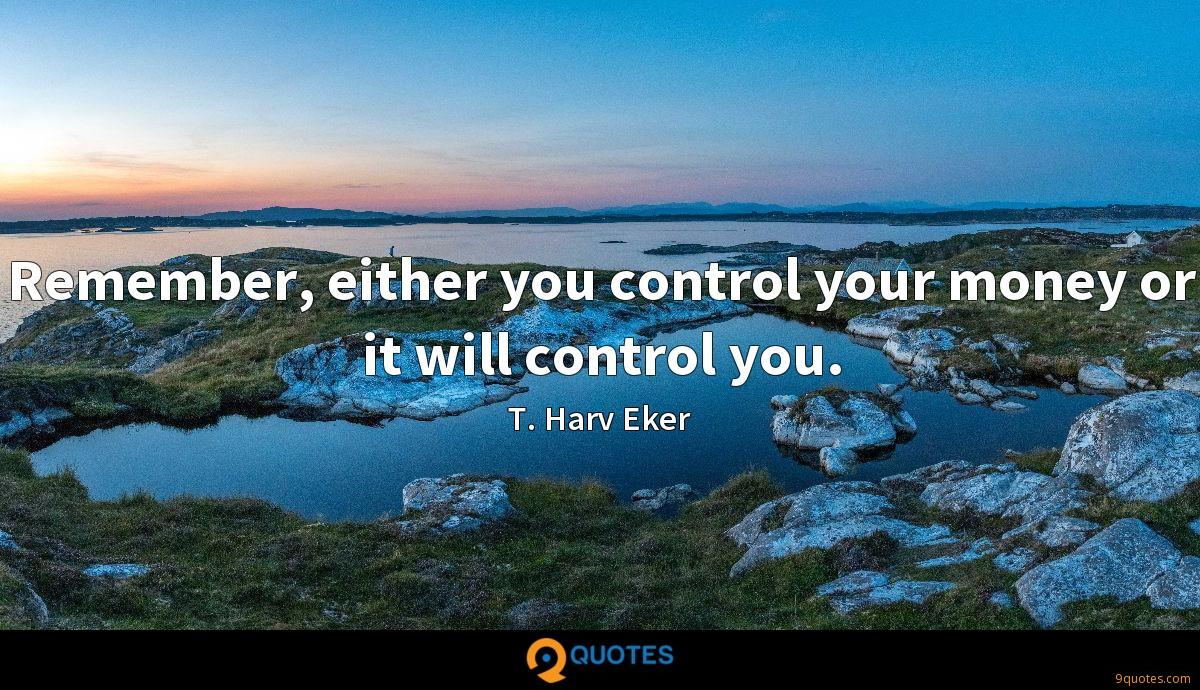 Remember, either you control your money or it will control you.
