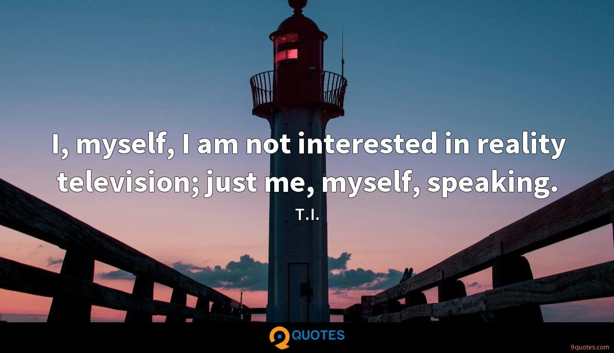I, myself, I am not interested in reality television; just me, myself, speaking.