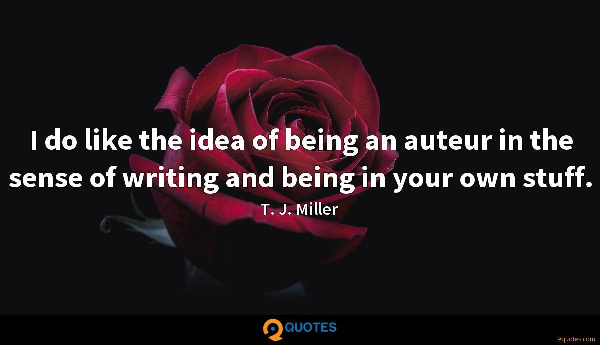 I do like the idea of being an auteur in the sense of writing and being in your own stuff.