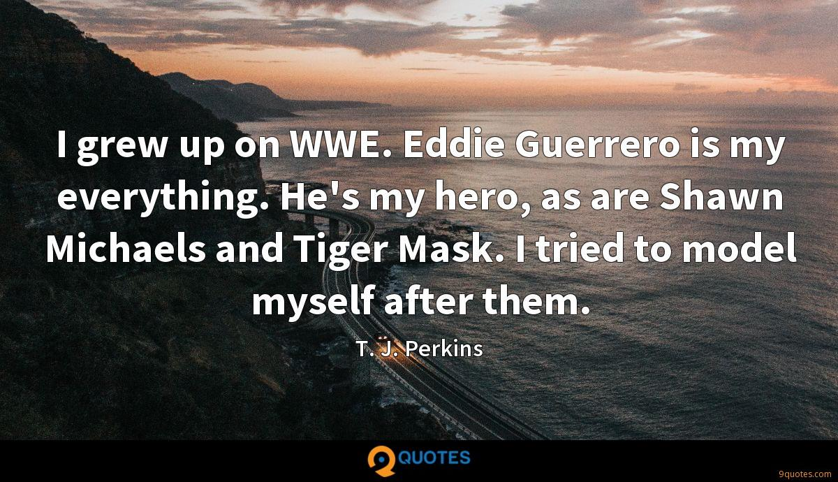 I grew up on WWE. Eddie Guerrero is my everything. He's my hero, as are Shawn Michaels and Tiger Mask. I tried to model myself after them.