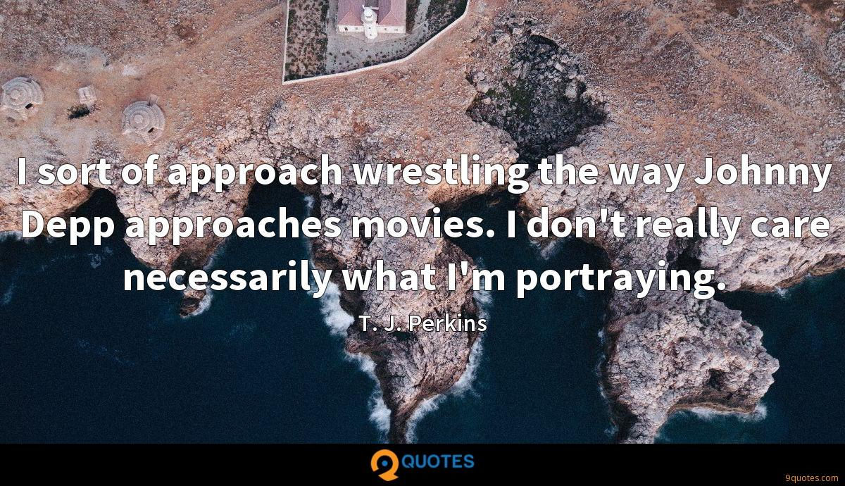 I sort of approach wrestling the way Johnny Depp approaches movies. I don't really care necessarily what I'm portraying.
