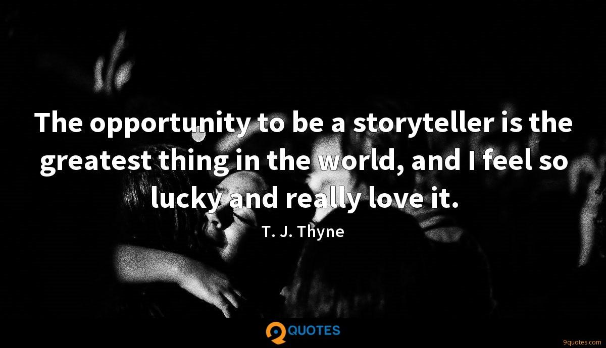 The opportunity to be a storyteller is the greatest thing in the world, and I feel so lucky and really love it.