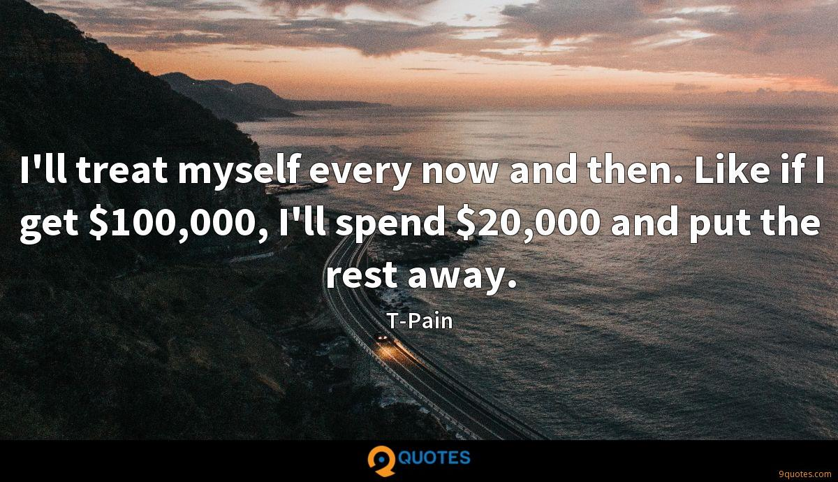 I'll treat myself every now and then. Like if I get $100,000, I'll spend $20,000 and put the rest away.