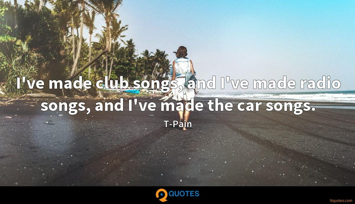 I've made club songs, and I've made radio songs, and I've made the car songs.
