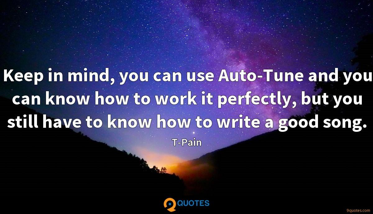 Keep in mind, you can use Auto-Tune and you can know how to work it perfectly, but you still have to know how to write a good song.