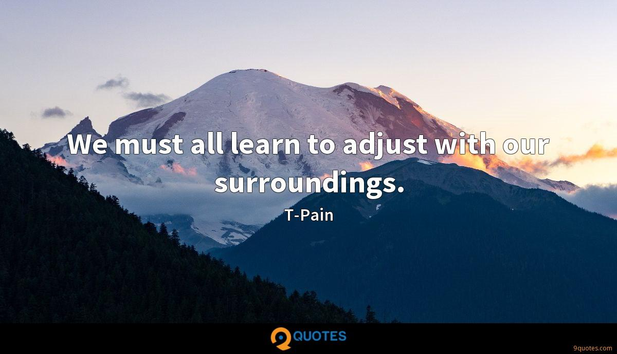 We must all learn to adjust with our surroundings.