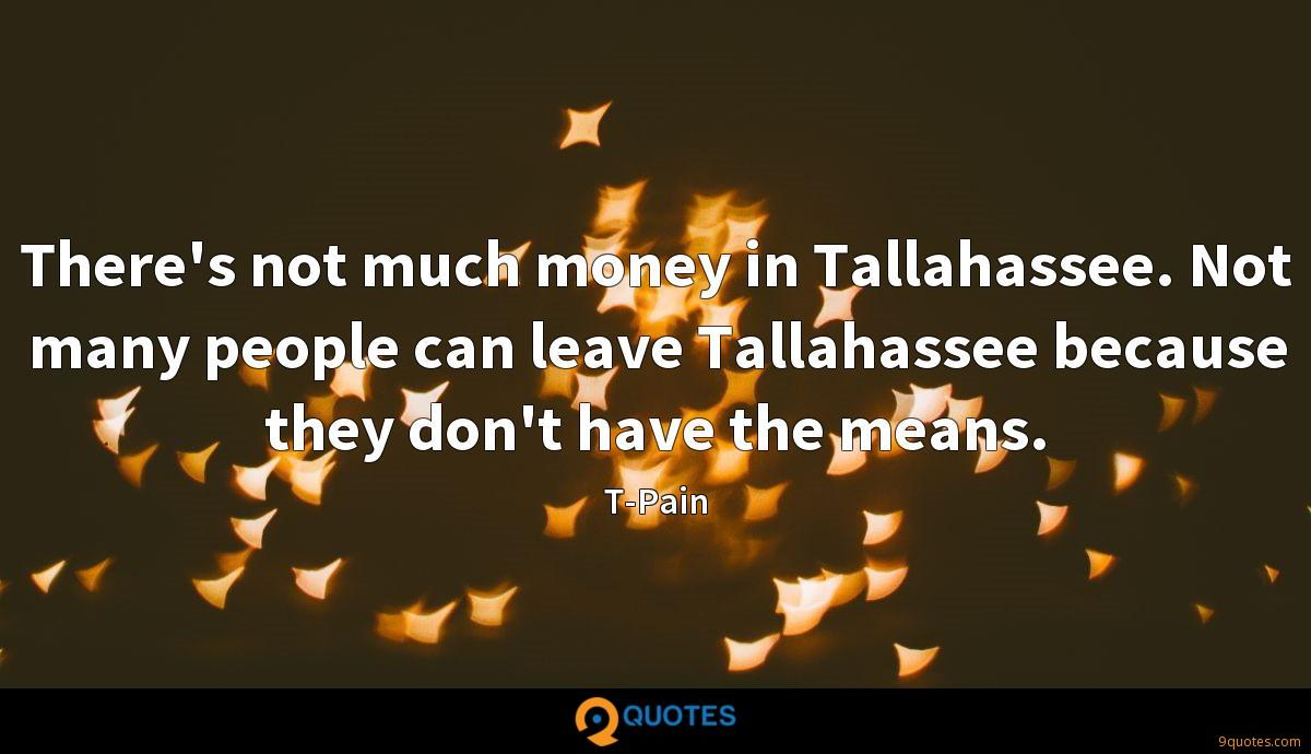 There's not much money in Tallahassee. Not many people can leave Tallahassee because they don't have the means.