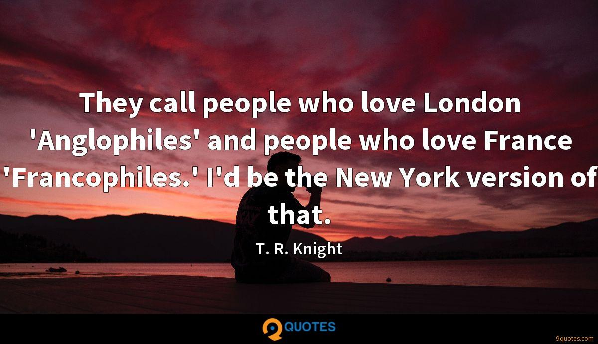 They call people who love London 'Anglophiles' and people who love France 'Francophiles.' I'd be the New York version of that.