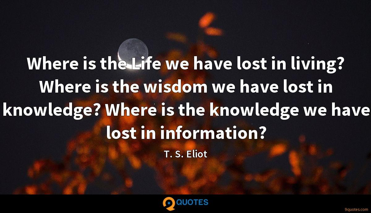 Where is the Life we have lost in living? Where is the wisdom we have lost in knowledge? Where is the knowledge we have lost in information?