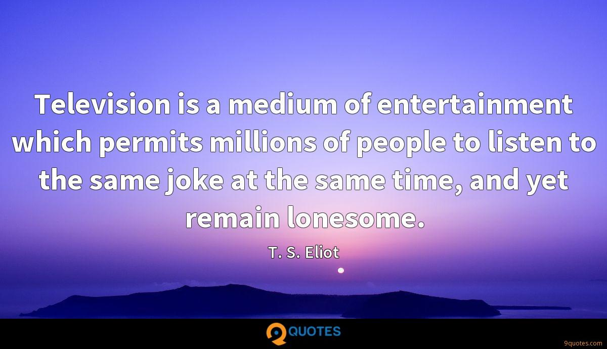 Television is a medium of entertainment which permits millions of people to listen to the same joke at the same time, and yet remain lonesome.