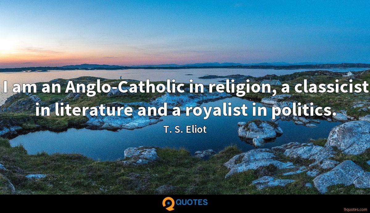 I am an Anglo-Catholic in religion, a classicist in literature and a royalist in politics.