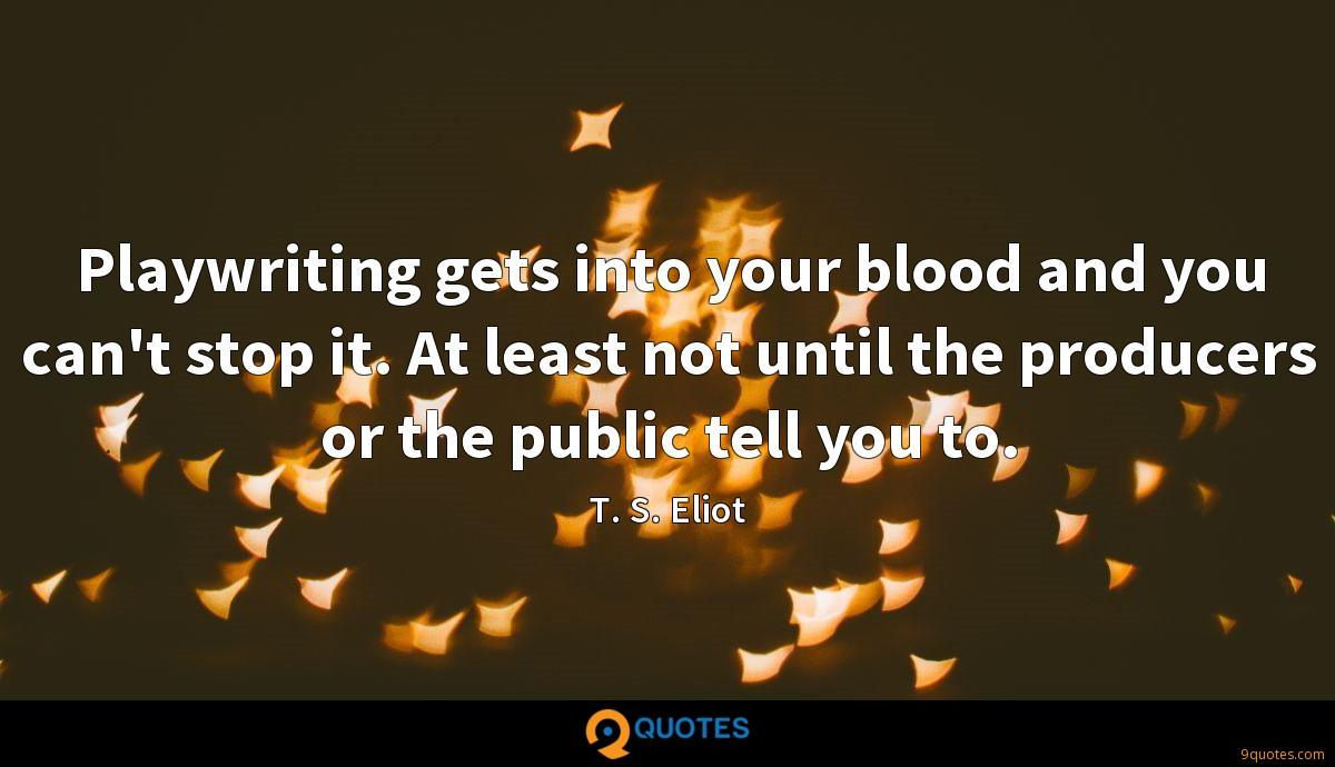 Playwriting gets into your blood and you can't stop it. At least not until the producers or the public tell you to.