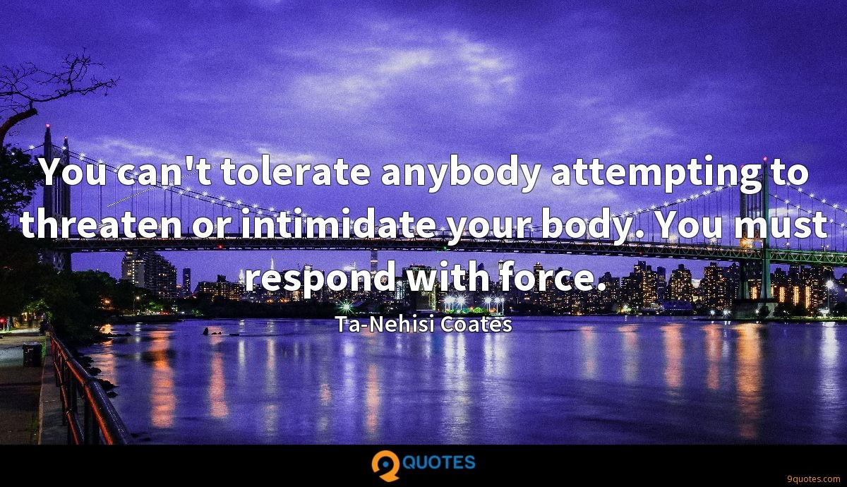 You can't tolerate anybody attempting to threaten or intimidate your body. You must respond with force.