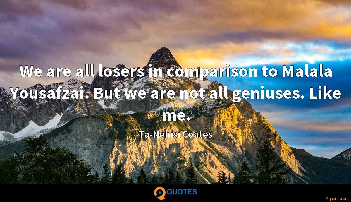 We are all losers in comparison to Malala Yousafzai. But we are not all geniuses. Like me.