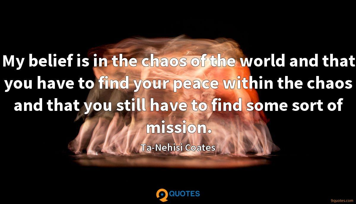 My belief is in the chaos of the world and that you have to find your peace within the chaos and that you still have to find some sort of mission.