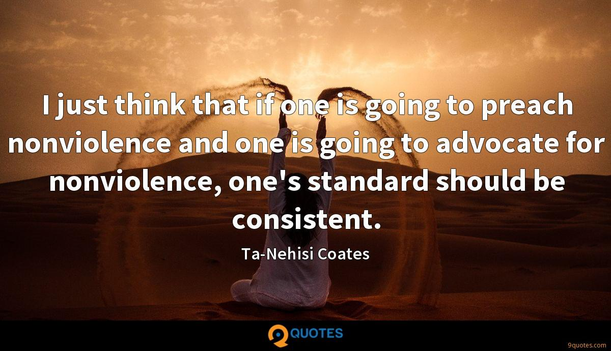 I just think that if one is going to preach nonviolence and one is going to advocate for nonviolence, one's standard should be consistent.