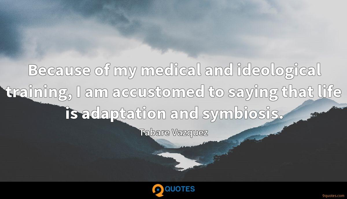Because of my medical and ideological training, I am accustomed to saying that life is adaptation and symbiosis.