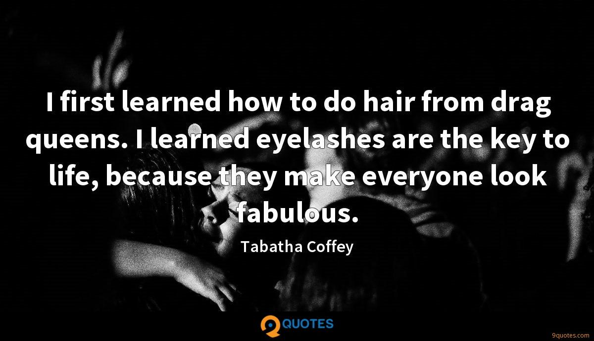 I first learned how to do hair from drag queens. I learned eyelashes are the key to life, because they make everyone look fabulous.