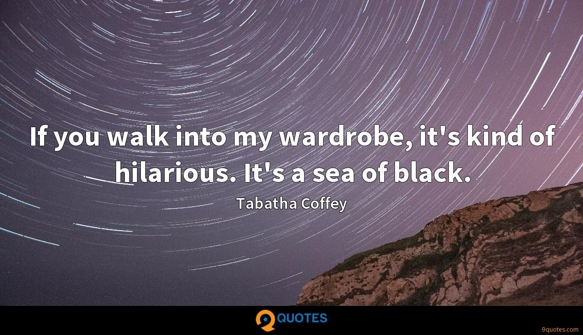If you walk into my wardrobe, it's kind of hilarious. It's a sea of black.