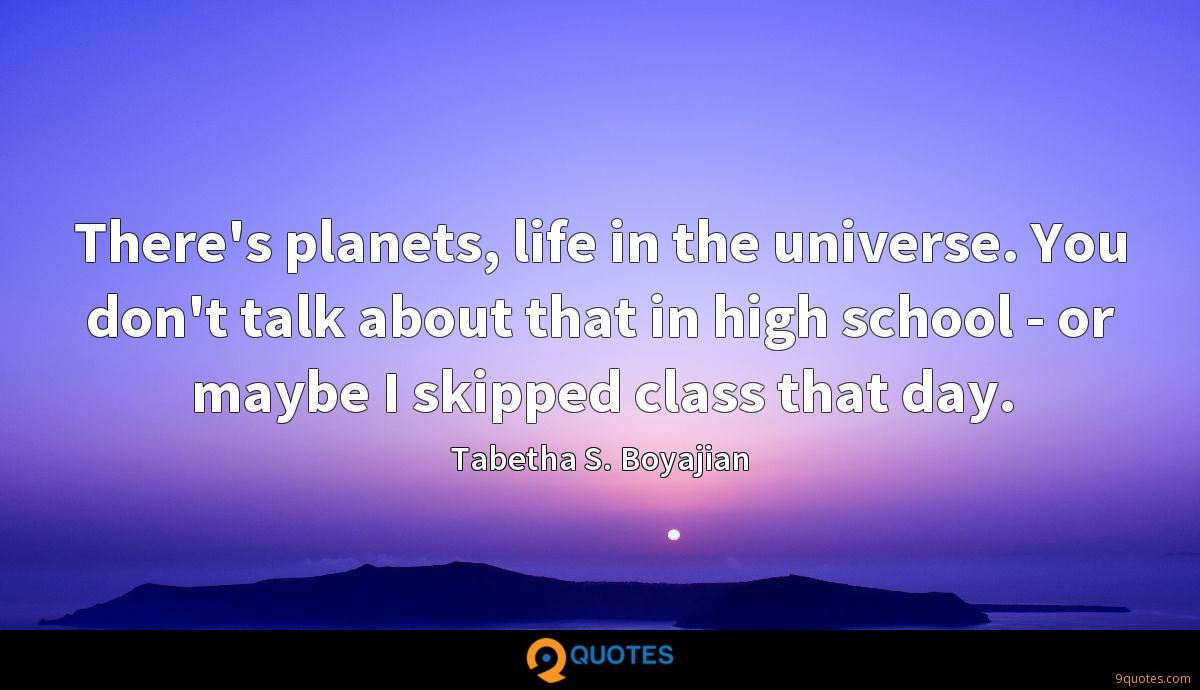 There's planets, life in the universe. You don't talk about that in high school - or maybe I skipped class that day.
