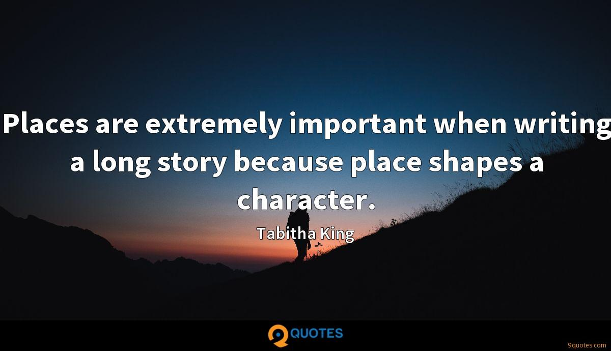 Places are extremely important when writing a long story because place shapes a character.