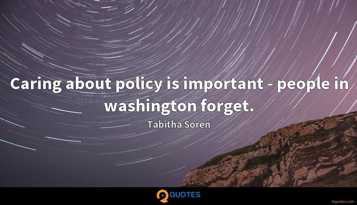 Caring about policy is important - people in washington forget.