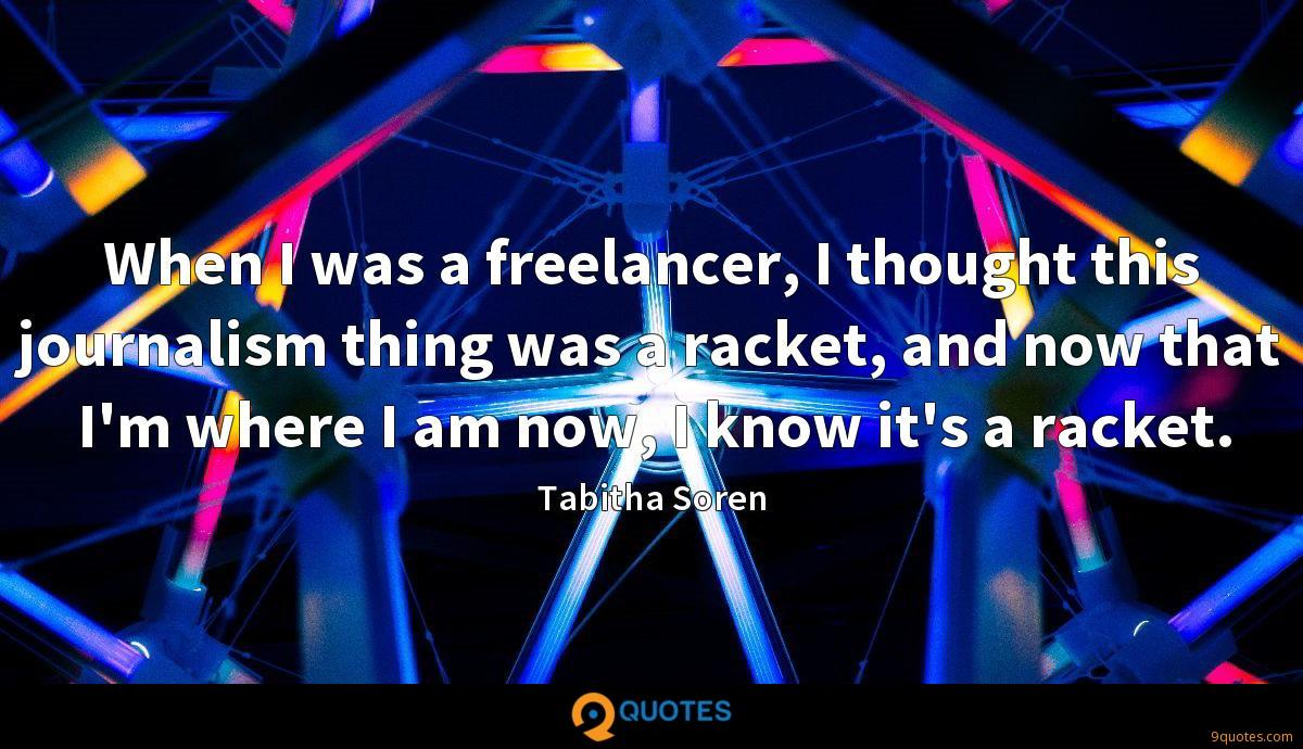When I was a freelancer, I thought this journalism thing was a racket, and now that I'm where I am now, I know it's a racket.