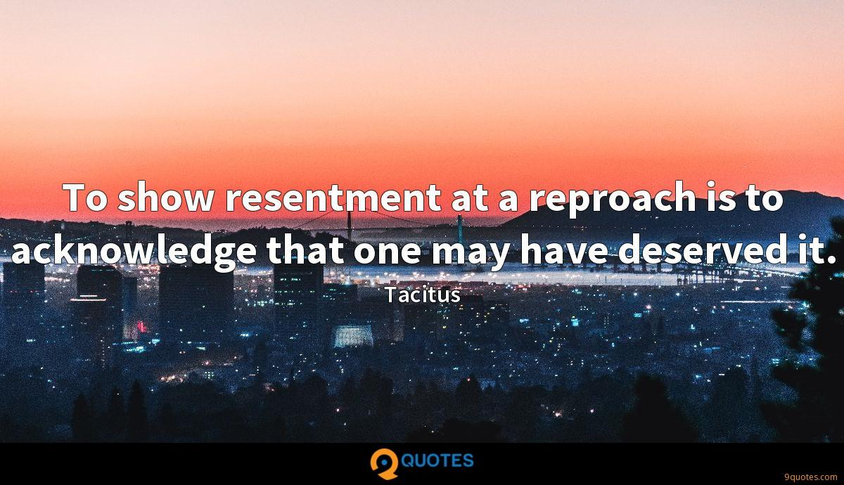 To show resentment at a reproach is to acknowledge that one may have deserved it.