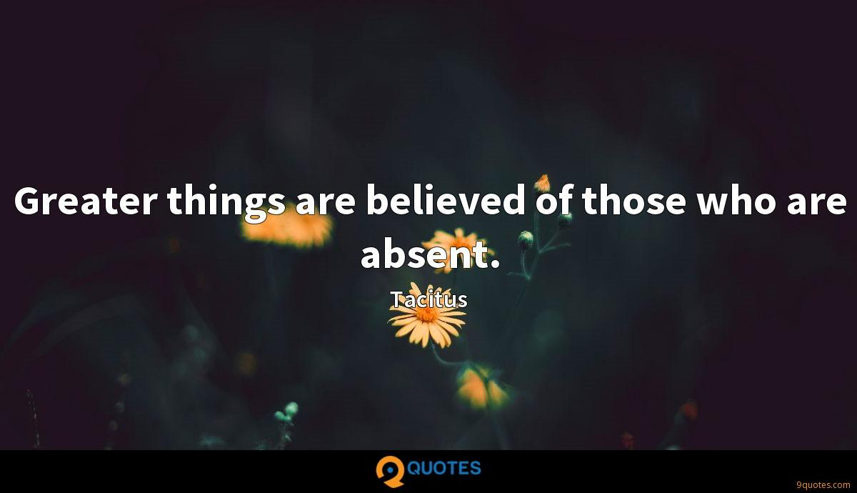 Greater things are believed of those who are absent.