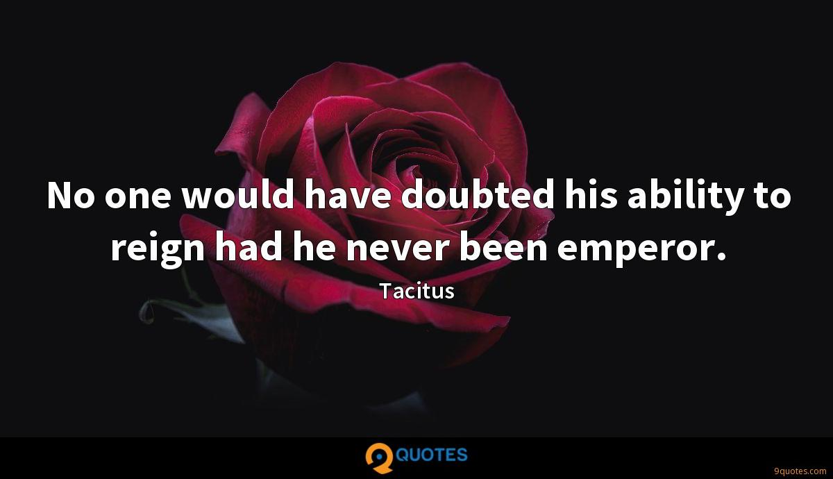 No one would have doubted his ability to reign had he never been emperor.