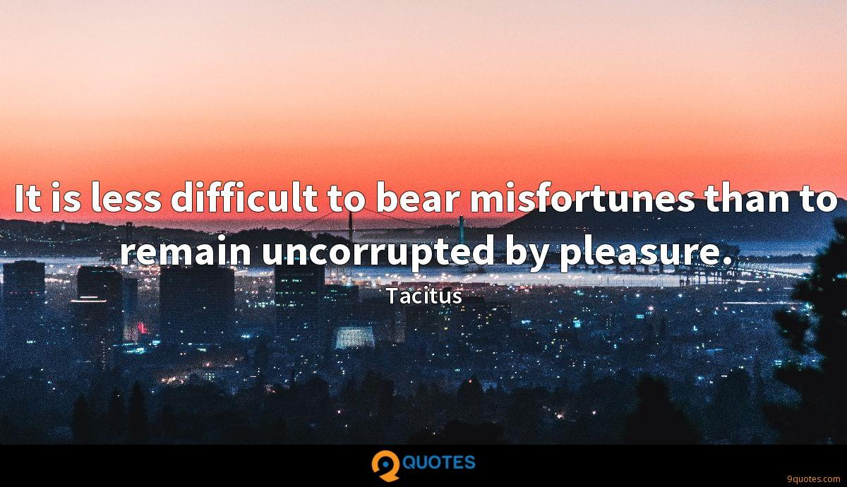 It is less difficult to bear misfortunes than to remain uncorrupted by pleasure.