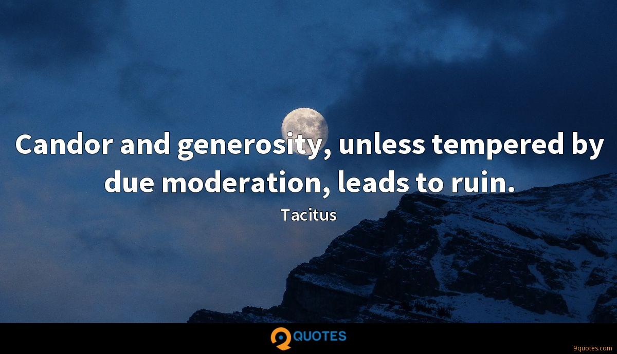 Candor and generosity, unless tempered by due moderation, leads to ruin.