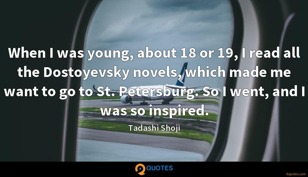 When I was young, about 18 or 19, I read all the Dostoyevsky novels, which made me want to go to St. Petersburg. So I went, and I was so inspired.